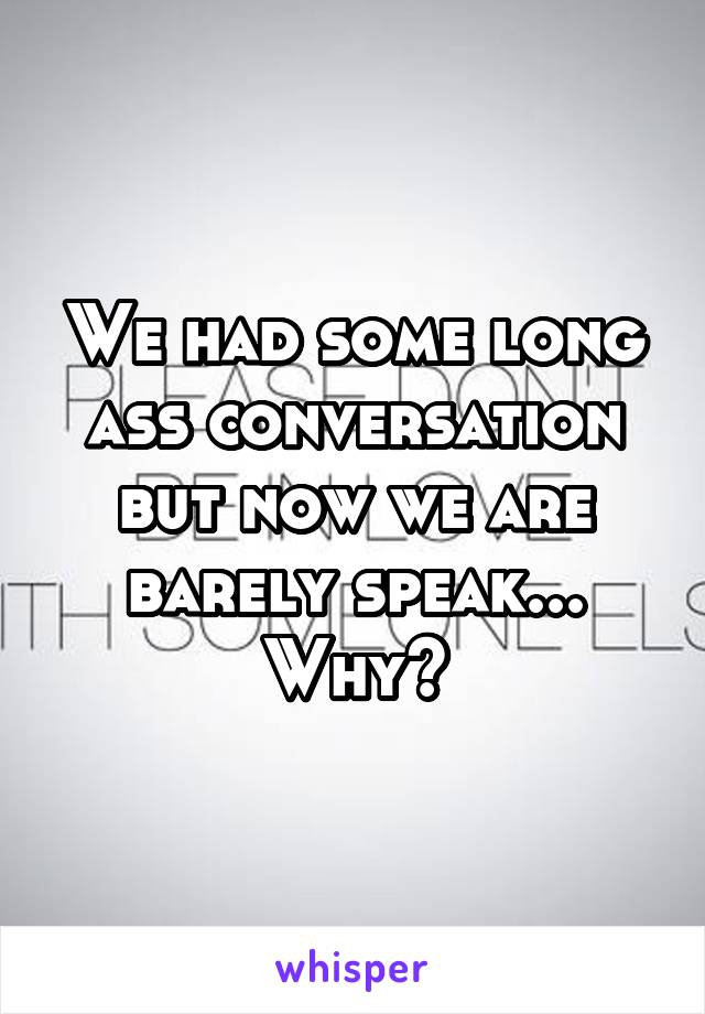 We had some long ass conversation but now we are barely speak... Why?