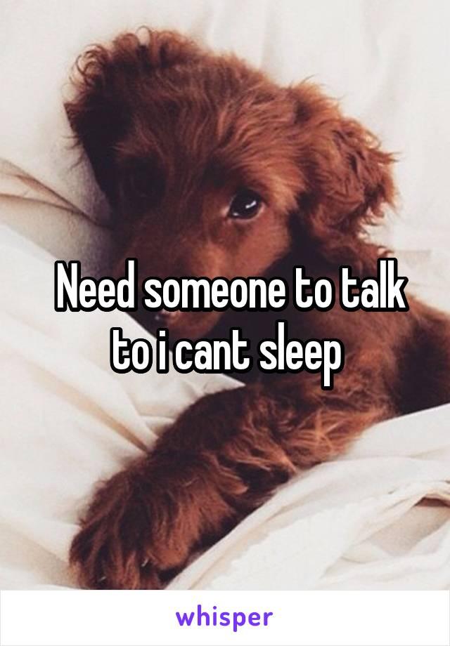 Need someone to talk to i cant sleep