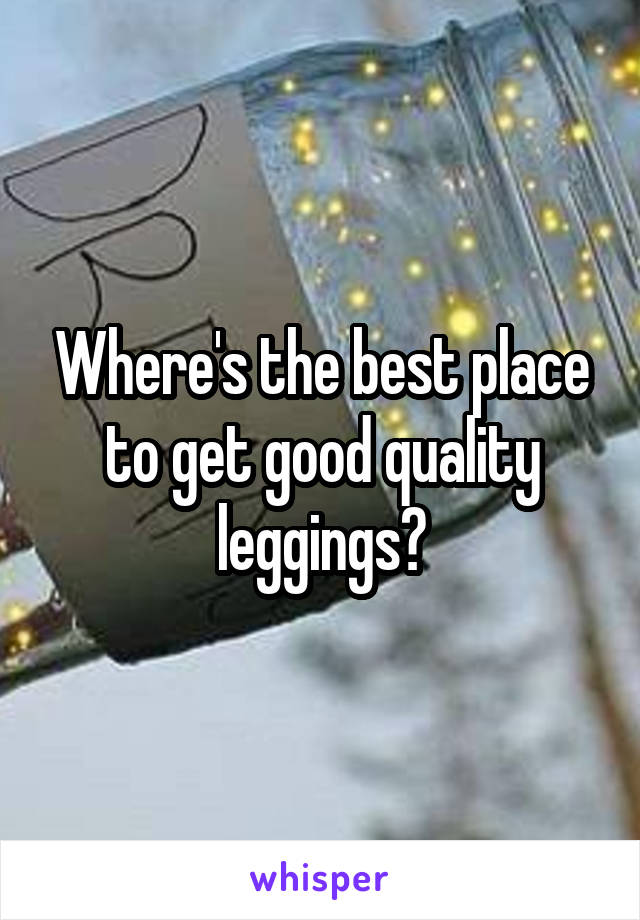 Where's the best place to get good quality leggings?