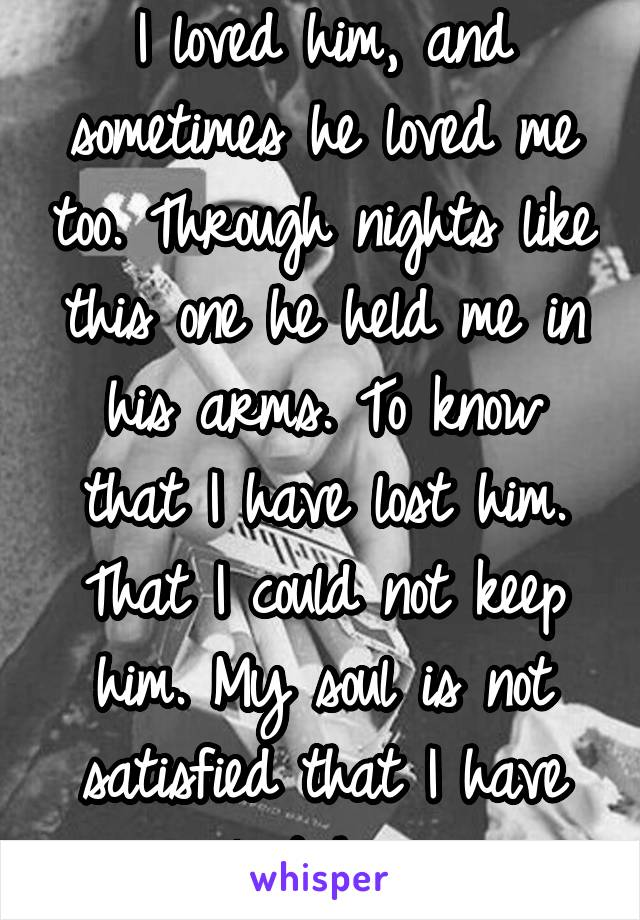 I loved him, and sometimes he loved me too. Through nights like this one he held me in his arms. To know that I have lost him. That I could not keep him. My soul is not satisfied that I have lost him.
