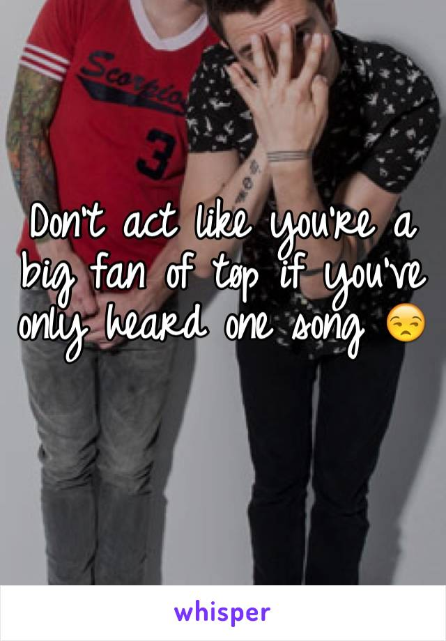 Don't act like you're a big fan of tøp if you've only heard one song 😒