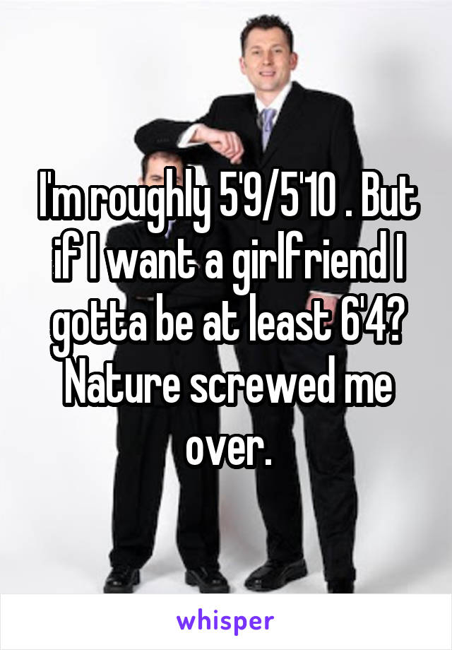 I'm roughly 5'9/5'10 . But if I want a girlfriend I gotta be at least 6'4? Nature screwed me over.