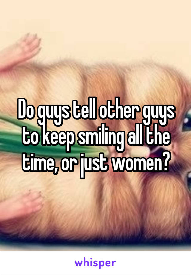 Do guys tell other guys to keep smiling all the time, or just women?