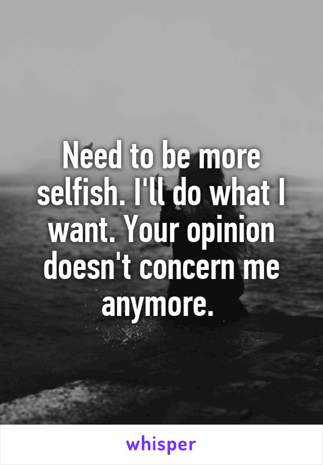 Need to be more selfish. I'll do what I want. Your opinion doesn't concern me anymore.