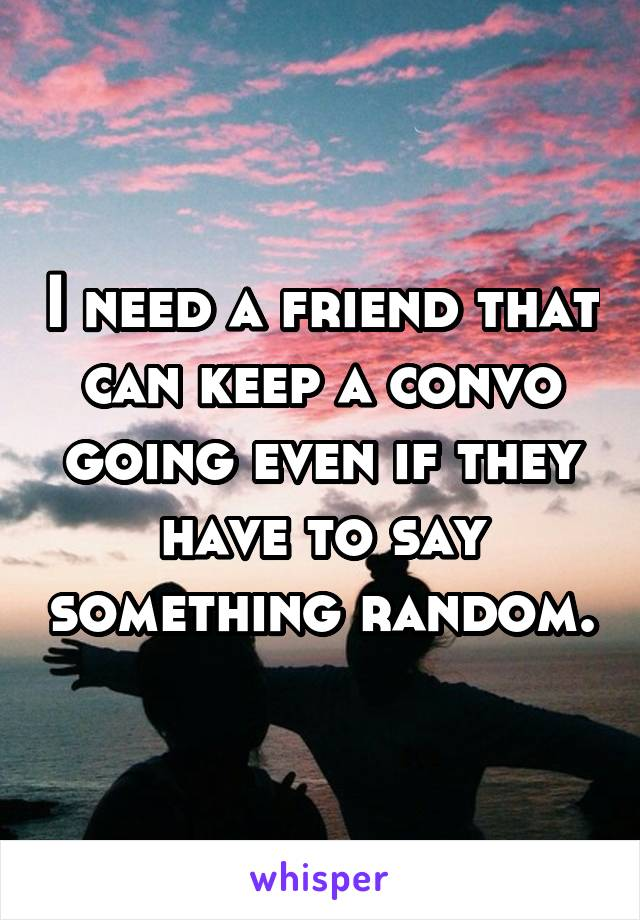 I need a friend that can keep a convo going even if they have to say something random.