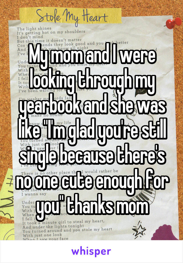 """My mom and I were looking through my yearbook and she was like """"I'm glad you're still single because there's no one cute enough for you"""" thanks mom"""