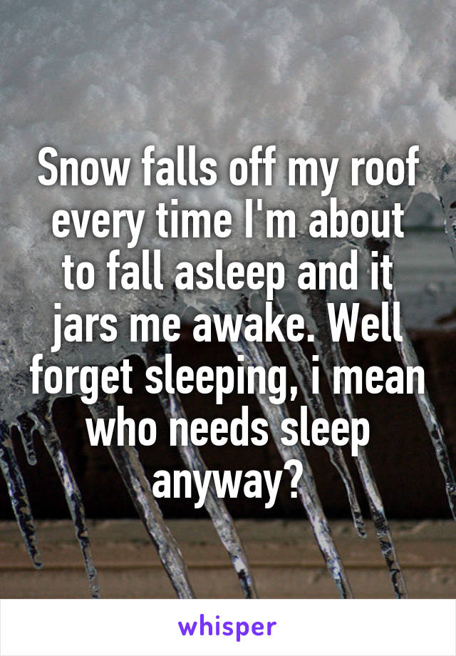Snow falls off my roof every time I'm about to fall asleep and it jars me awake. Well forget sleeping, i mean who needs sleep anyway?