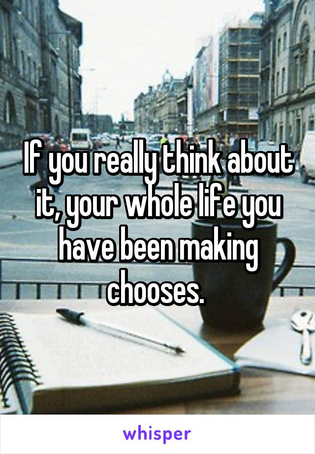 If you really think about it, your whole life you have been making chooses.