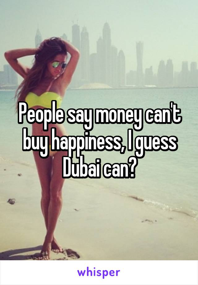 People say money can't buy happiness, I guess Dubai can?