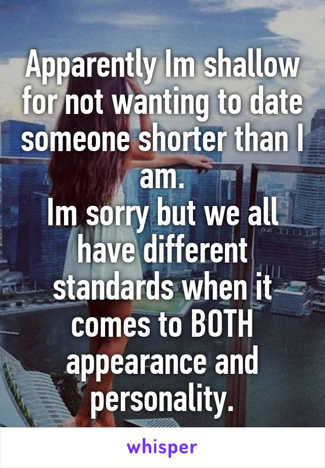 Apparently Im shallow for not wanting to date someone shorter than I am. Im sorry but we all have different standards when it comes to BOTH appearance and personality.