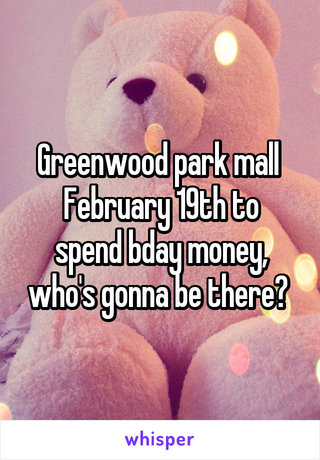 Greenwood park mall  February 19th to spend bday money, who's gonna be there?