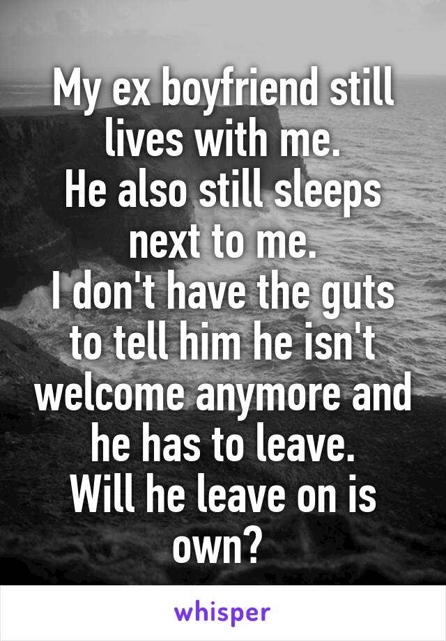 My ex boyfriend still lives with me. He also still sleeps next to me. I don't have the guts to tell him he isn't welcome anymore and he has to leave. Will he leave on is own?
