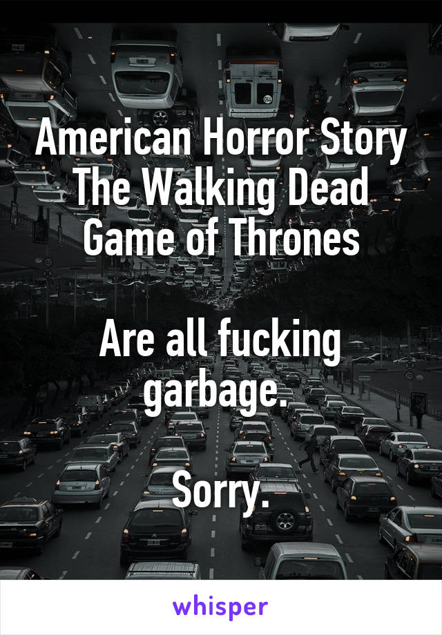 American Horror Story The Walking Dead Game of Thrones  Are all fucking garbage.   Sorry.
