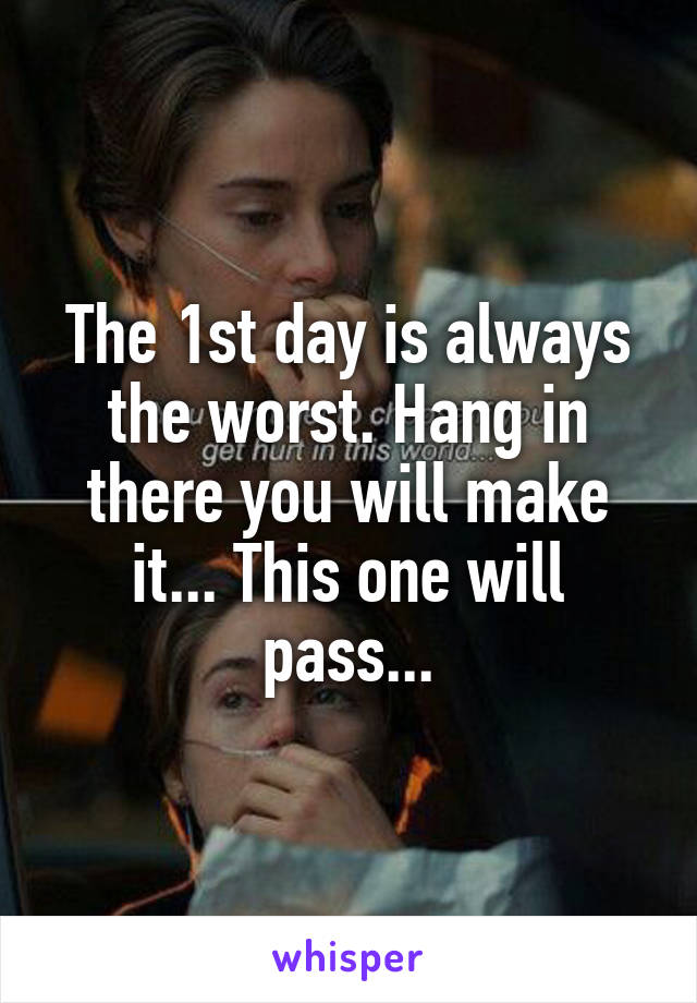 The 1st day is always the worst. Hang in there you will make it... This one will pass...