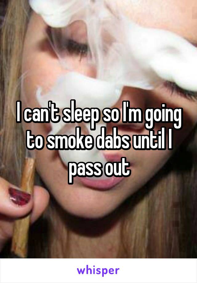 I can't sleep so I'm going to smoke dabs until I pass out