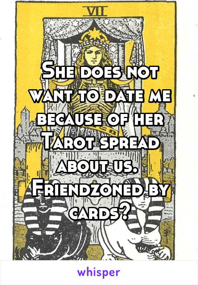 She does not want to date me because of her Tarot spread about us.  Friendzoned by cards?