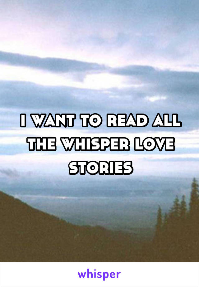 i want to read all the whisper love stories