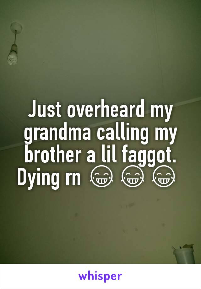 Just overheard my grandma calling my brother a lil faggot. Dying rn 😂😂😂