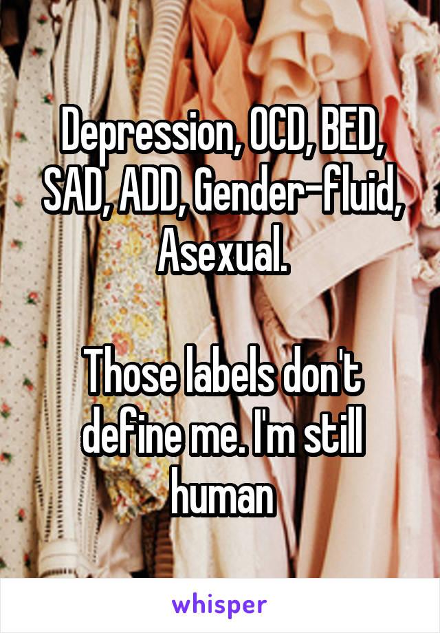 Depression, OCD, BED, SAD, ADD, Gender-fluid, Asexual.  Those labels don't define me. I'm still human