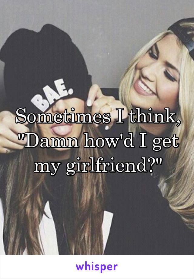 "Sometimes I think, ""Damn how'd I get my girlfriend?"""