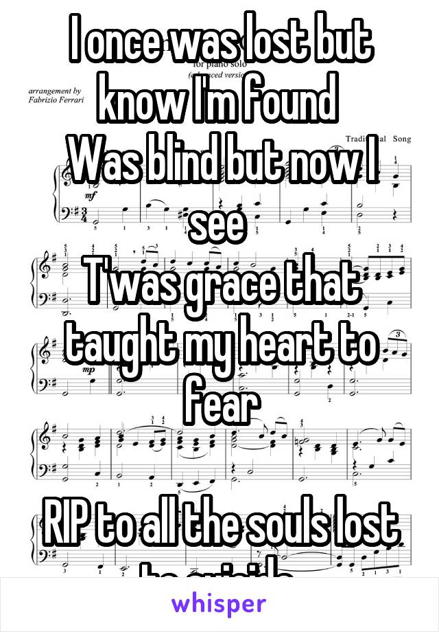 I once was lost but know I'm found  Was blind but now I see  T'was grace that taught my heart to fear  RIP to all the souls lost to suicide