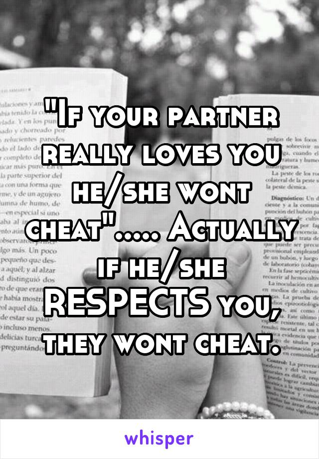 """If your partner really loves you he/she wont cheat""..... Actually if he/she RESPECTS you, they wont cheat."