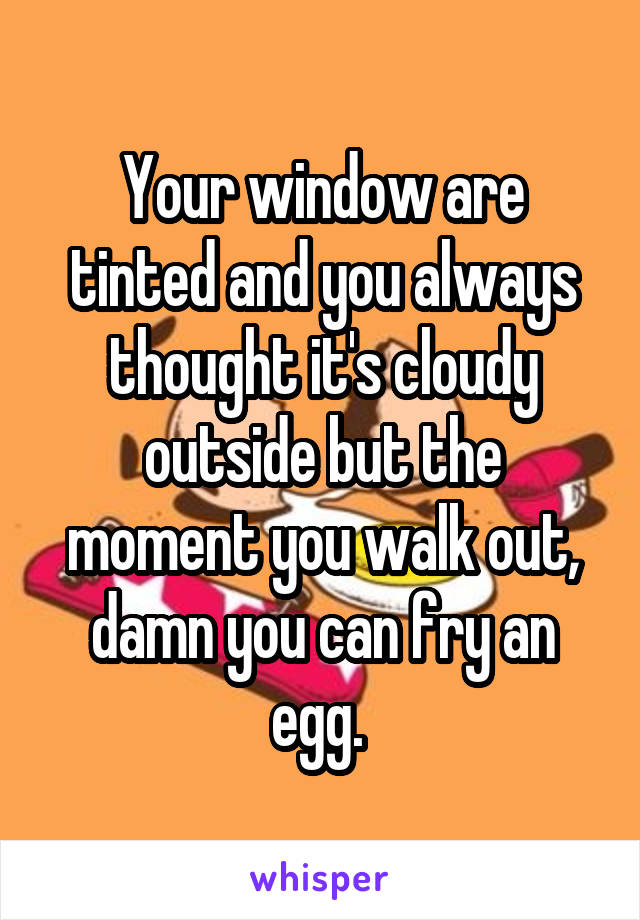 Your window are tinted and you always thought it's cloudy outside but the moment you walk out, damn you can fry an egg.