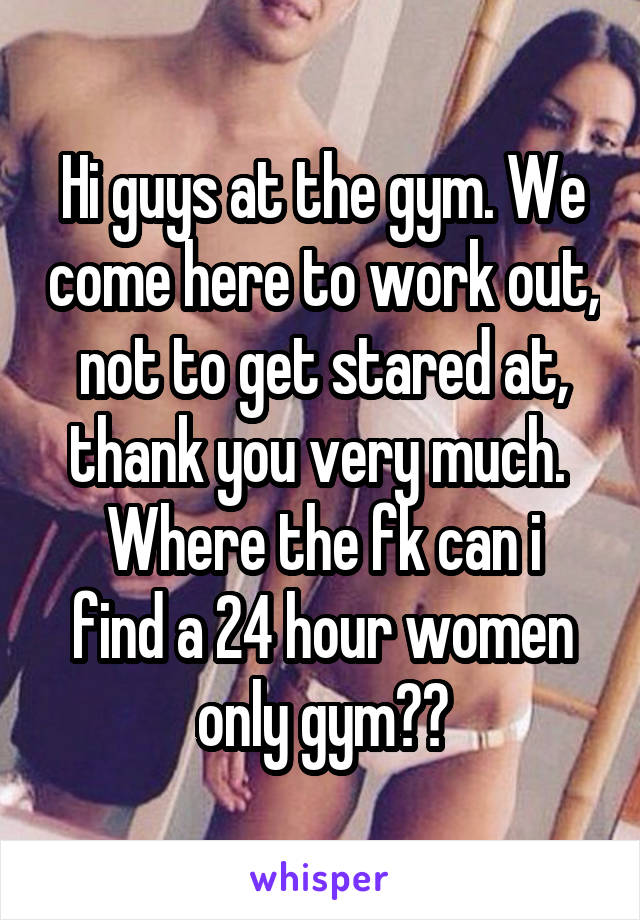 Hi guys at the gym. We come here to work out, not to get stared at, thank you very much.  Where the fk can i find a 24 hour women only gym??