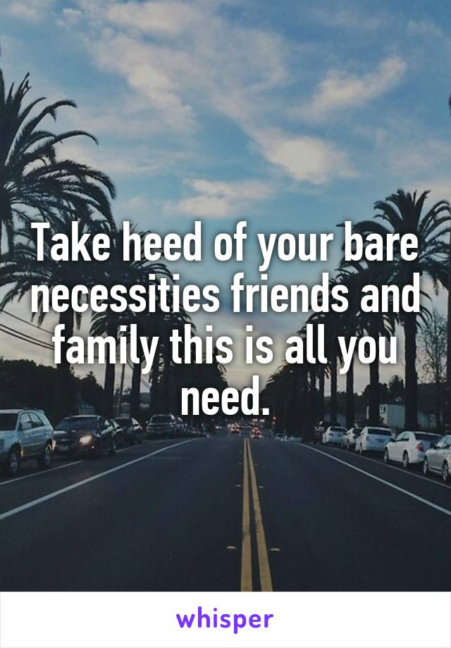 Take heed of your bare necessities friends and family this is all you need.