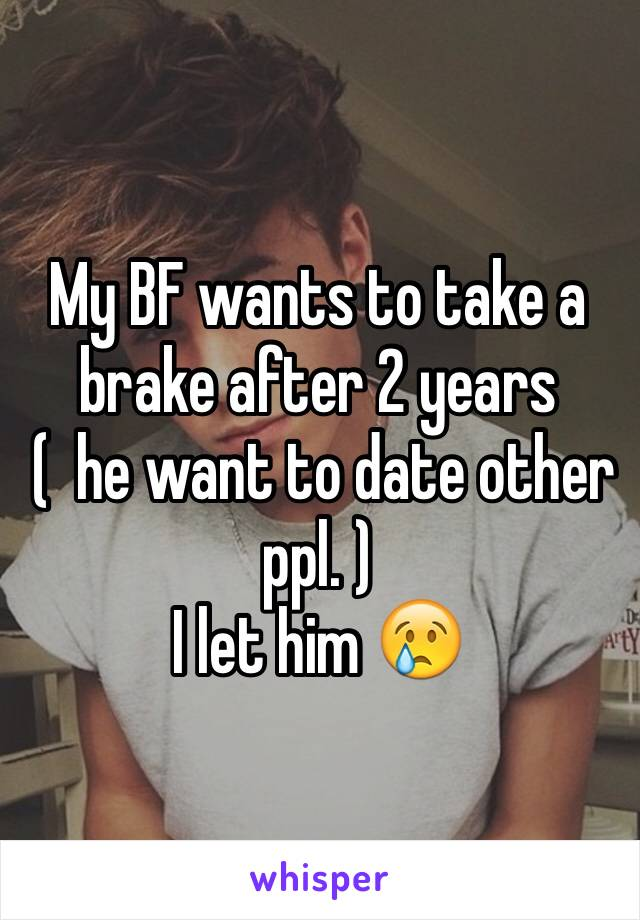 My BF wants to take a brake after 2 years  (  he want to date other ppl. )  I let him 😢