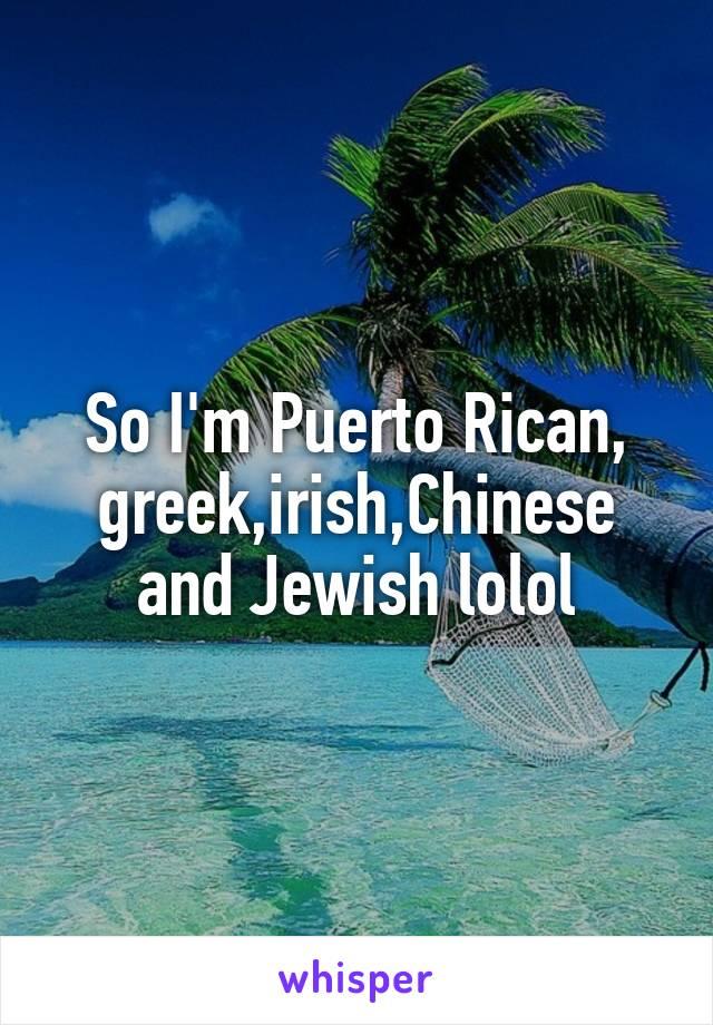 So I'm Puerto Rican, greek,irish,Chinese and Jewish lolol