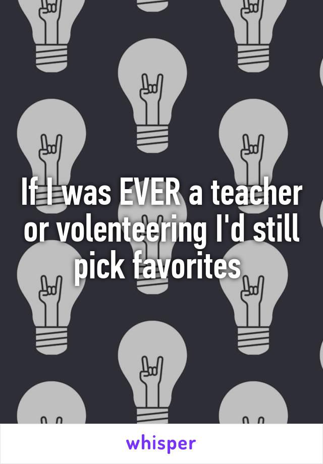 If I was EVER a teacher or volenteering I'd still pick favorites