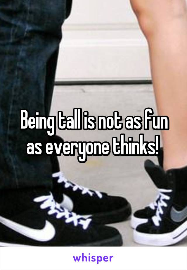 Being tall is not as fun as everyone thinks!