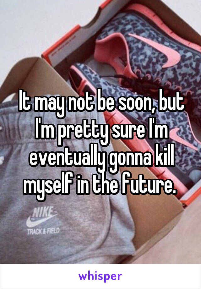 It may not be soon, but I'm pretty sure I'm eventually gonna kill myself in the future.