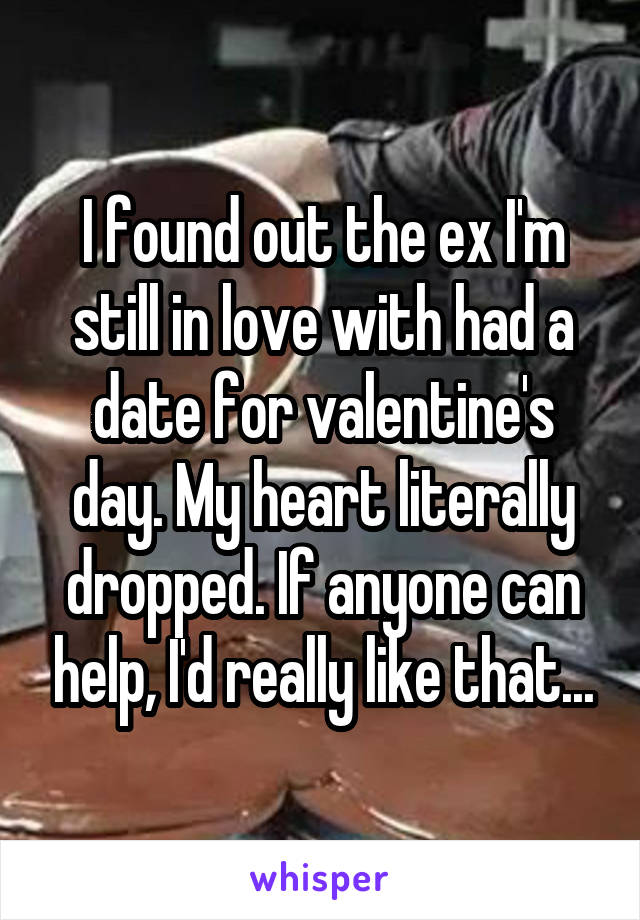 I found out the ex I'm still in love with had a date for valentine's day. My heart literally dropped. If anyone can help, I'd really like that...