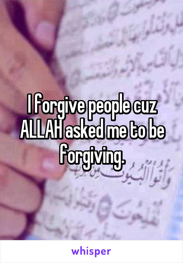 I forgive people cuz ALLAH asked me to be forgiving.