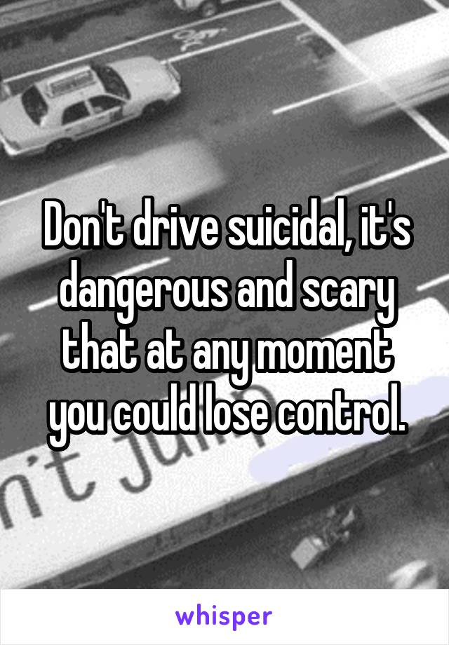 Don't drive suicidal, it's dangerous and scary that at any moment you could lose control.