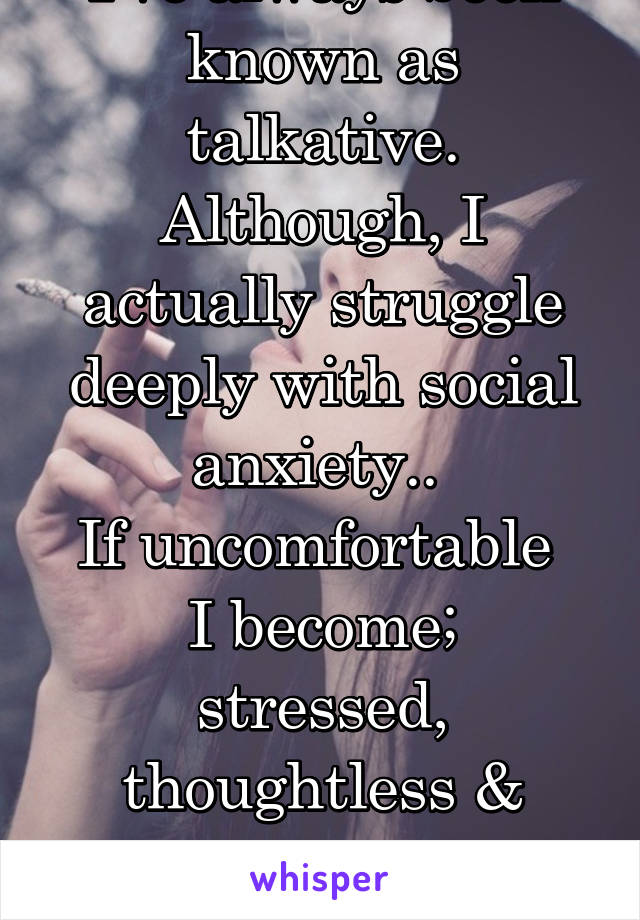 I've always been known as talkative. Although, I actually struggle deeply with social anxiety..  If uncomfortable  I become; stressed, thoughtless & develop incredibly fast speech..