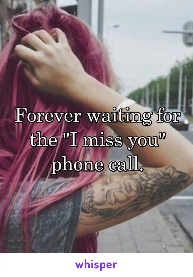 """Forever waiting for the """"I miss you"""" phone call."""