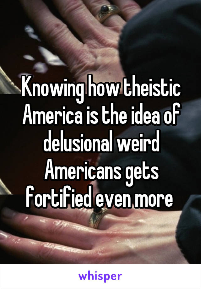 Knowing how theistic America is the idea of delusional weird Americans gets fortified even more