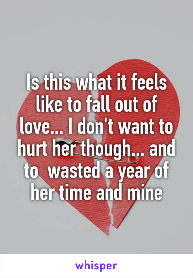 Is this what it feels like to fall out of love... I don't want to hurt her though... and to  wasted a year of her time and mine