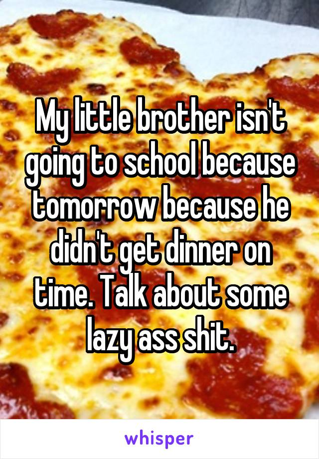 My little brother isn't going to school because tomorrow because he didn't get dinner on time. Talk about some lazy ass shit.