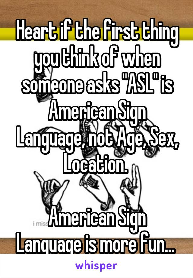 """Heart if the first thing you think of when someone asks """"ASL"""" is American Sign Language, not Age, Sex, Location.   American Sign Language is more fun..."""