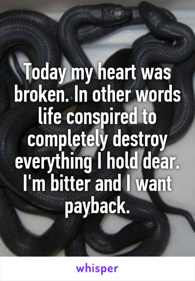 Today my heart was broken. In other words life conspired to completely destroy everything I hold dear. I'm bitter and I want payback.