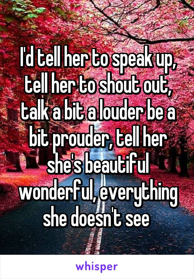 I'd tell her to speak up, tell her to shout out, talk a bit a louder be a bit prouder, tell her she's beautiful wonderful, everything she doesn't see