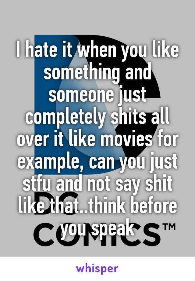 I hate it when you like something and someone just completely shits all over it like movies for example, can you just stfu and not say shit like that..think before you speak