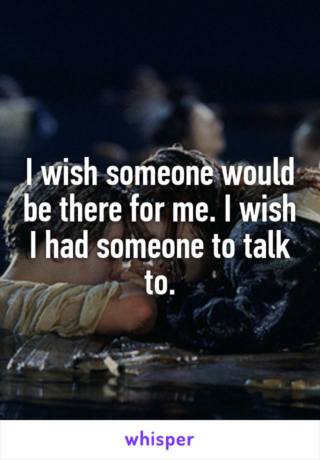 I wish someone would be there for me. I wish I had someone to talk to.