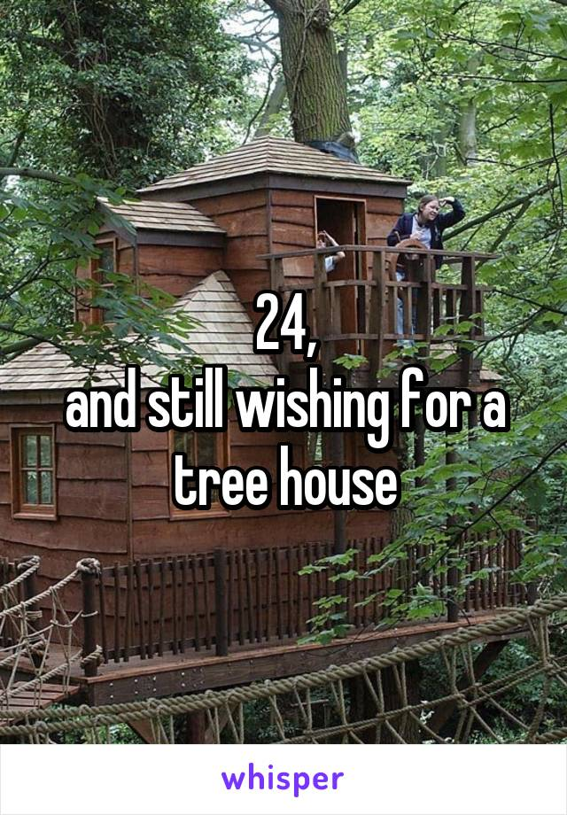 24, and still wishing for a tree house