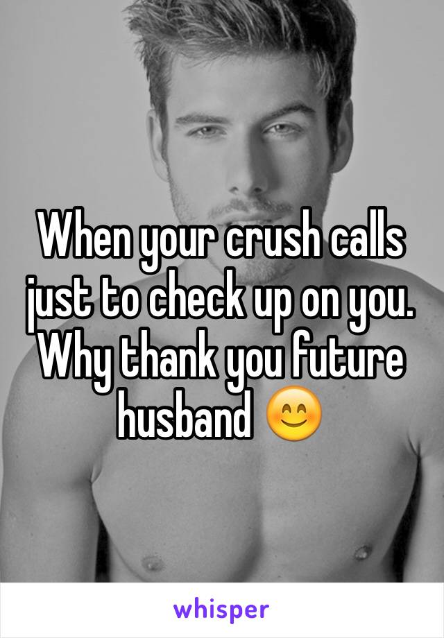 When your crush calls  just to check up on you. Why thank you future husband 😊