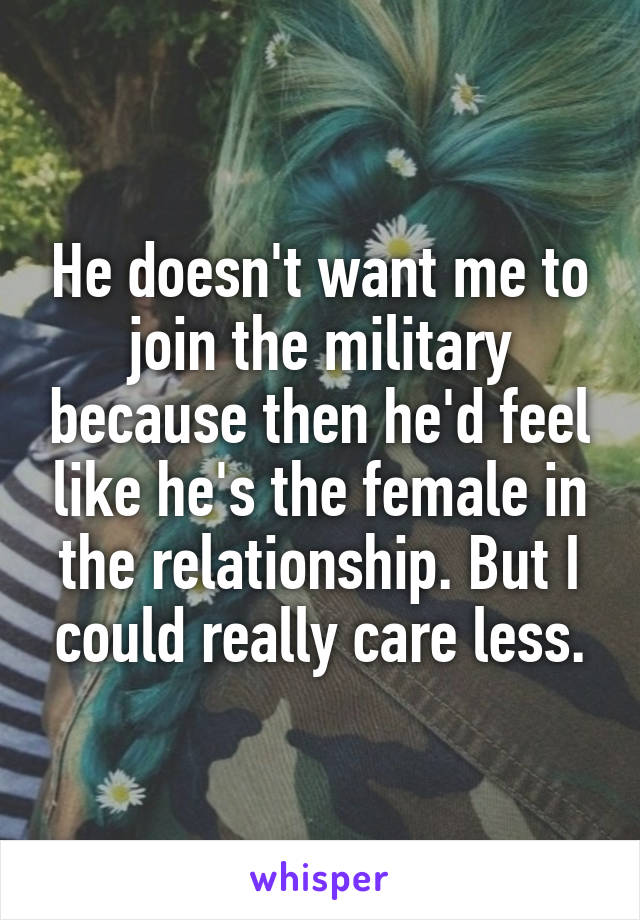 He doesn't want me to join the military because then he'd feel like he's the female in the relationship. But I could really care less.